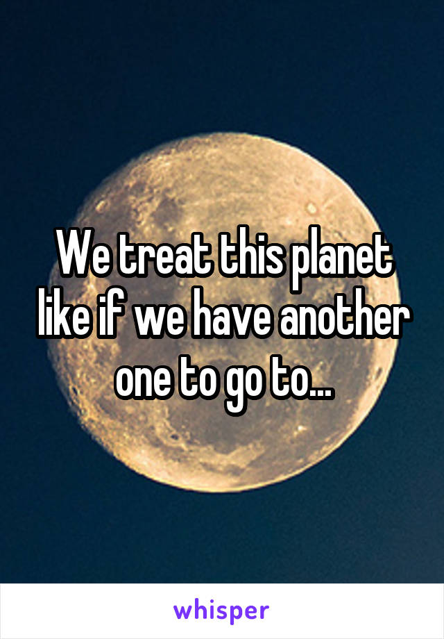We treat this planet like if we have another one to go to...