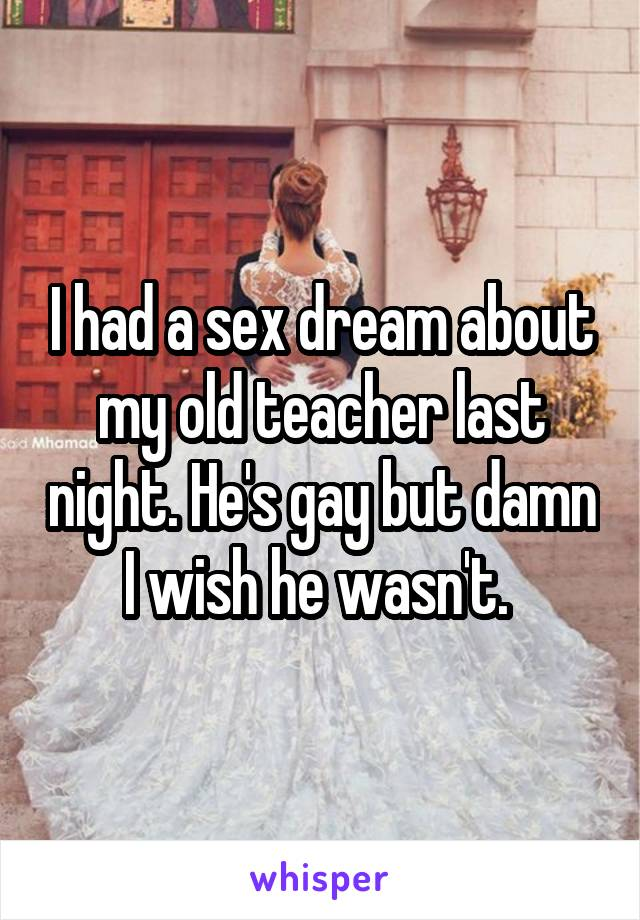 I had a sex dream about my old teacher last night. He's gay but damn I wish he wasn't.