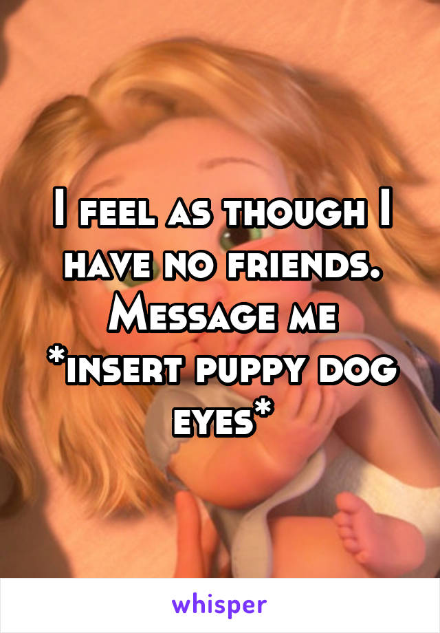 I feel as though I have no friends. Message me *insert puppy dog eyes*