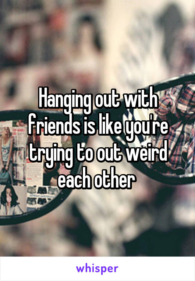 Hanging out with friends is like you're trying to out weird each other