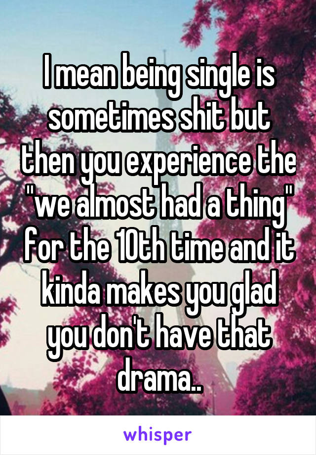 """I mean being single is sometimes shit but then you experience the """"we almost had a thing"""" for the 10th time and it kinda makes you glad you don't have that drama.."""