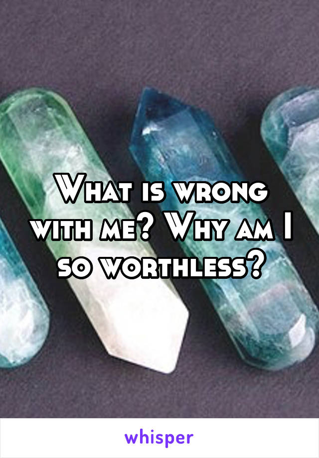 What is wrong with me? Why am I so worthless?