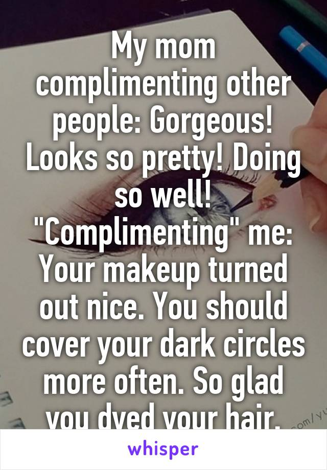 "My mom complimenting other people: Gorgeous! Looks so pretty! Doing so well! ""Complimenting"" me: Your makeup turned out nice. You should cover your dark circles more often. So glad you dyed your hair."
