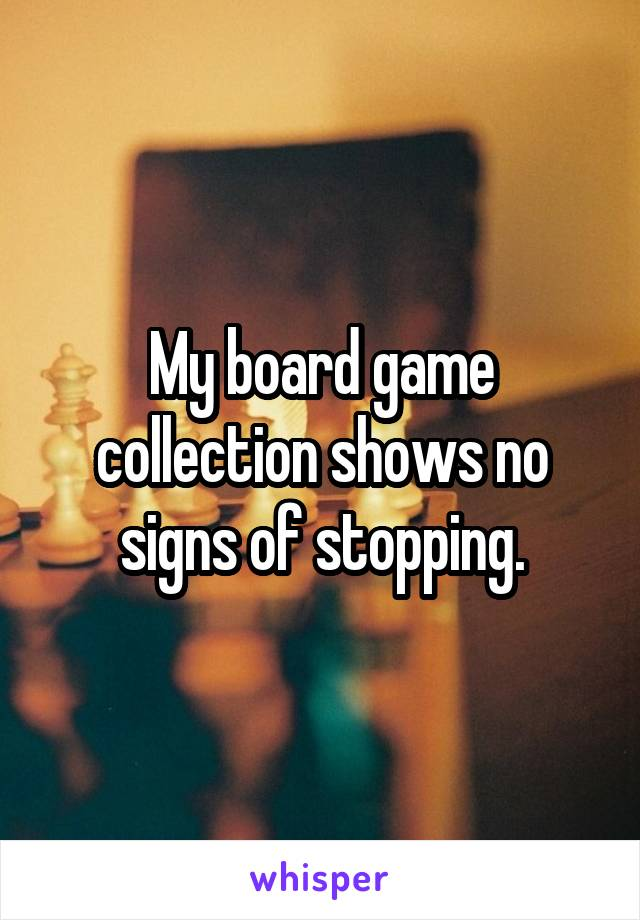 My board game collection shows no signs of stopping.