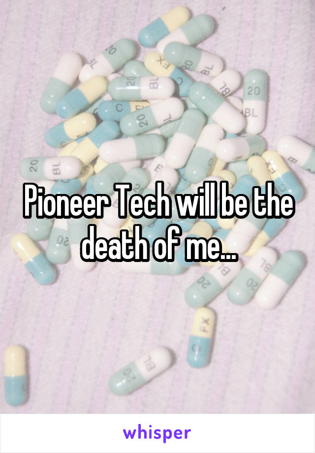 Pioneer Tech will be the death of me...