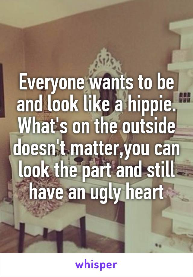 Everyone wants to be and look like a hippie. What's on the outside doesn't matter,you can look the part and still have an ugly heart
