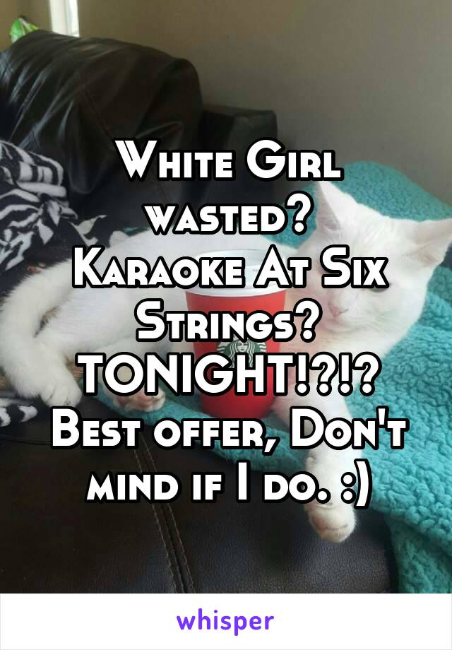 White Girl wasted? Karaoke At Six Strings? TONIGHT!?!? Best offer, Don't mind if I do. :)