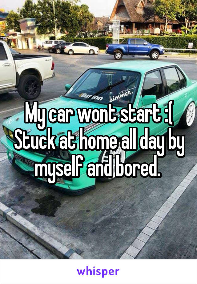 My car wont start :( Stuck at home all day by myself and bored.