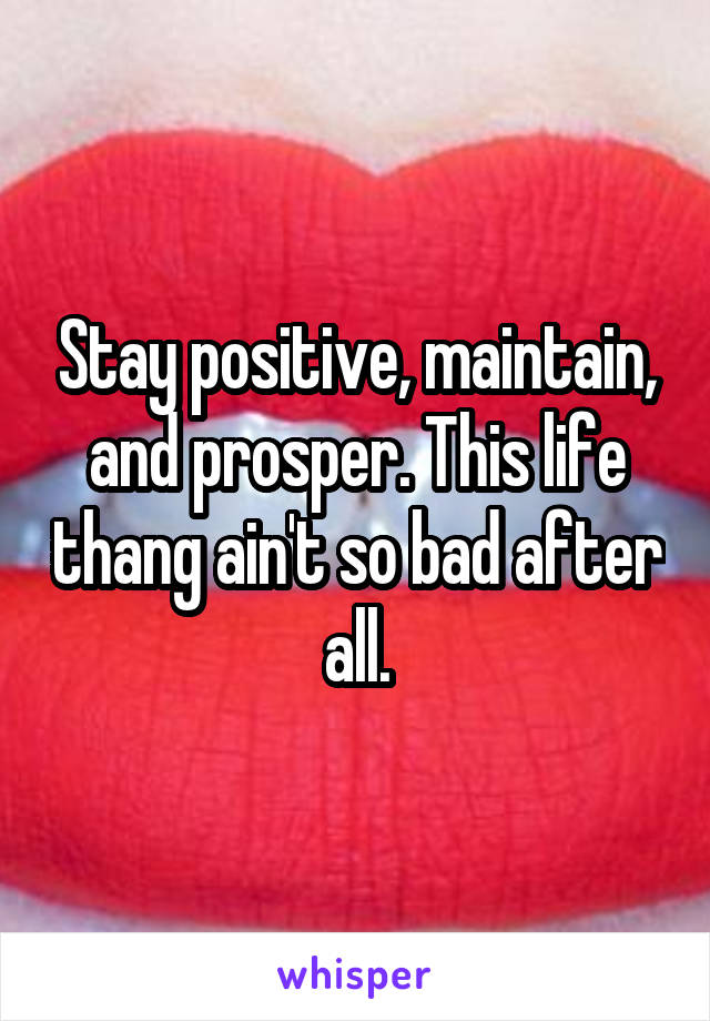Stay positive, maintain, and prosper. This life thang ain't so bad after all.