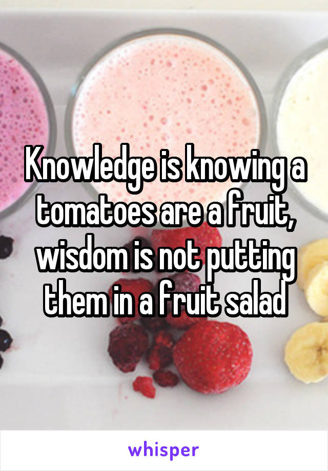 Knowledge is knowing a tomatoes are a fruit, wisdom is not putting them in a fruit salad