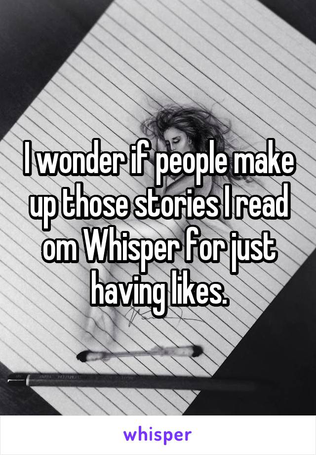 I wonder if people make up those stories I read om Whisper for just having likes.