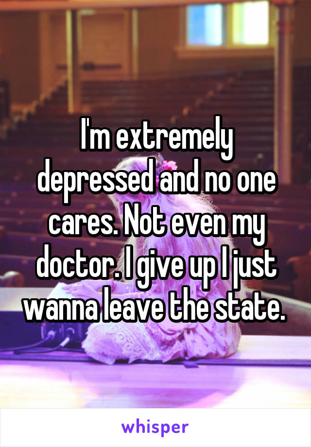 I'm extremely depressed and no one cares. Not even my doctor. I give up I just wanna leave the state.