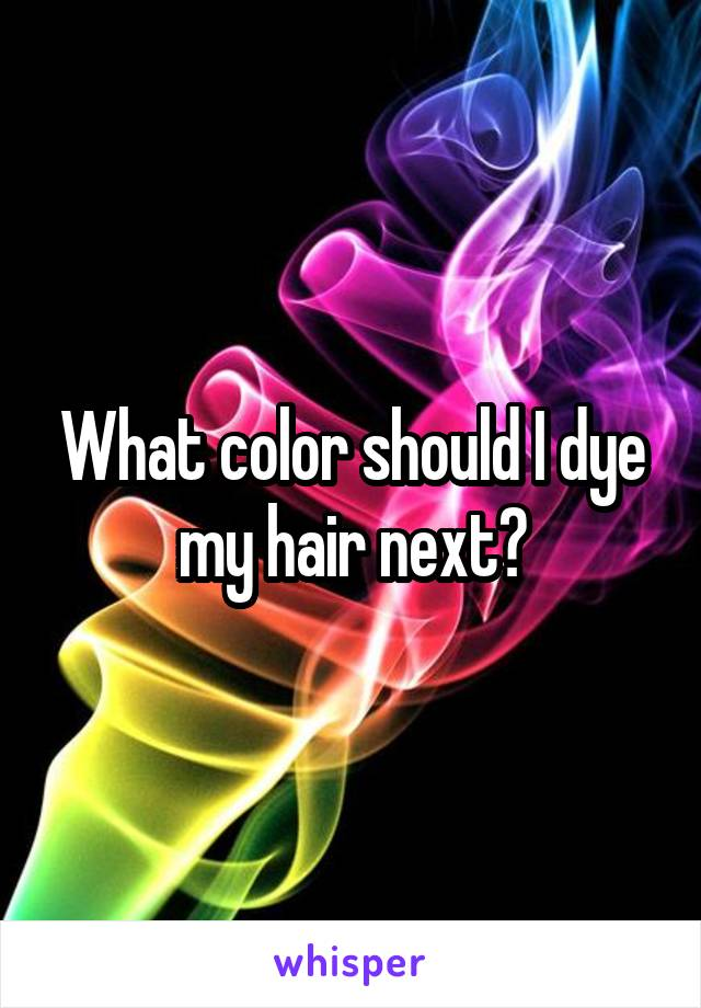 What color should I dye my hair next?