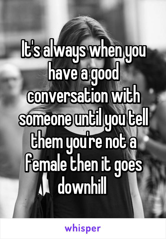 It's always when you have a good conversation with someone until you tell them you're not a female then it goes downhill
