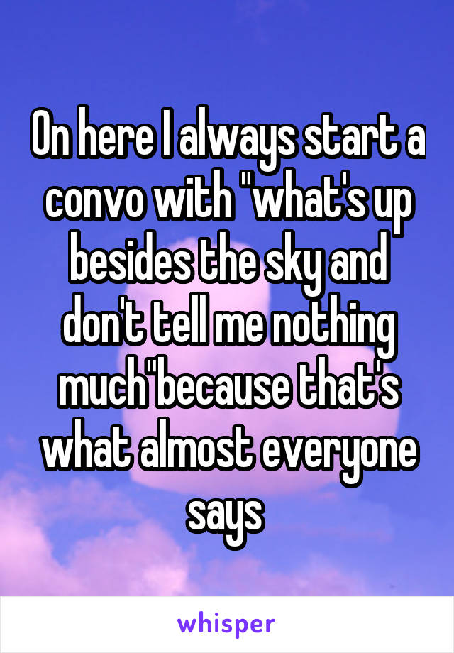 """On here I always start a convo with """"what's up besides the sky and don't tell me nothing much""""because that's what almost everyone says"""