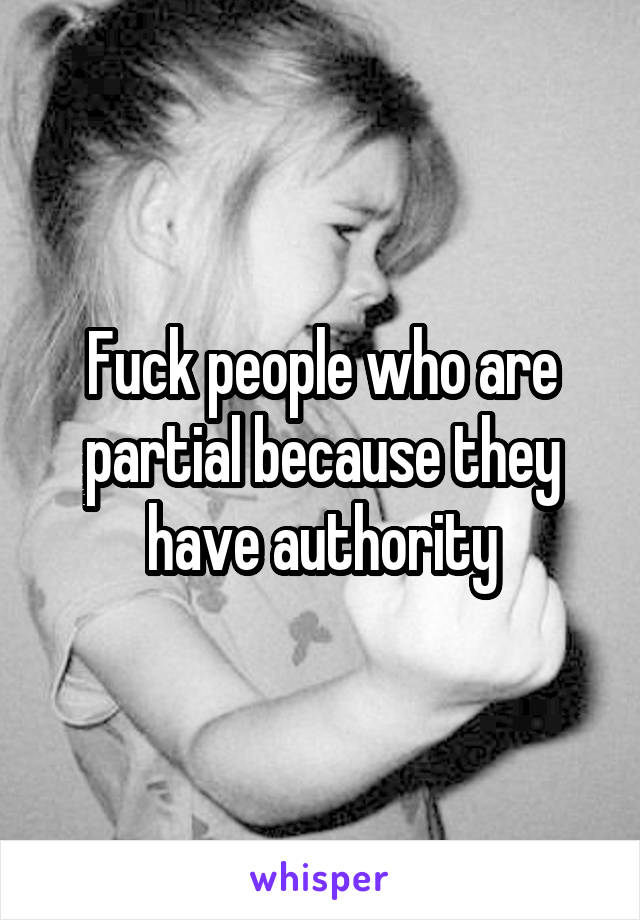 Fuck people who are partial because they have authority