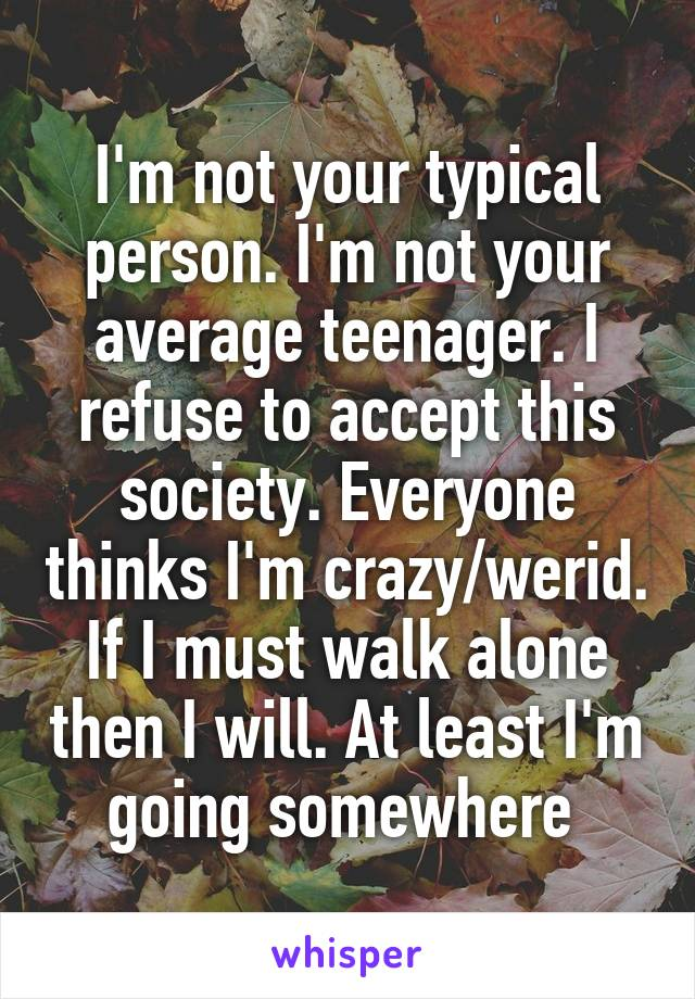I'm not your typical person. I'm not your average teenager. I refuse to accept this society. Everyone thinks I'm crazy/werid. If I must walk alone then I will. At least I'm going somewhere