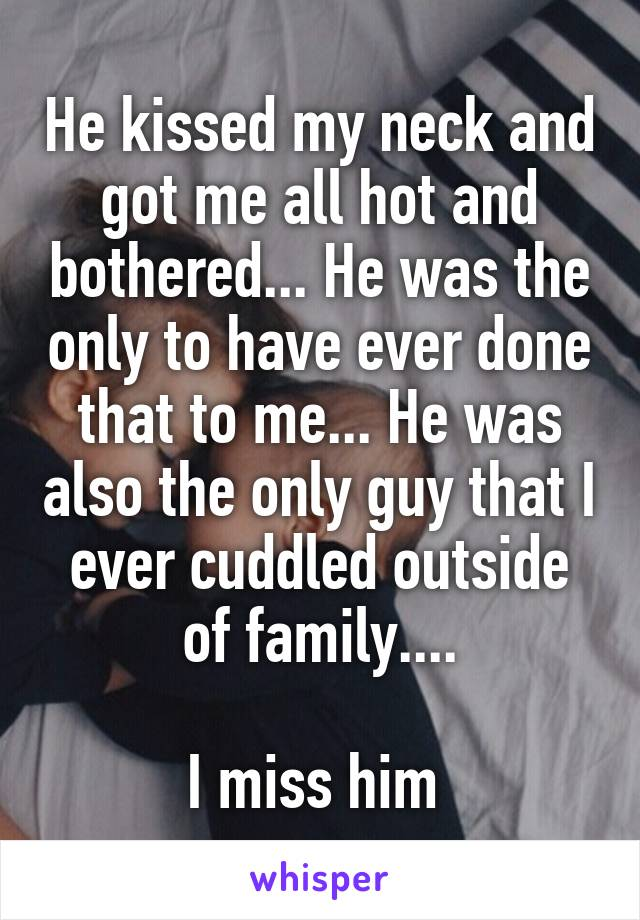 He kissed my neck and got me all hot and bothered... He was the only to have ever done that to me... He was also the only guy that I ever cuddled outside of family....  I miss him
