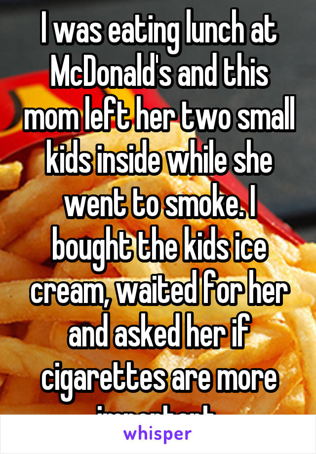 I was eating lunch at McDonald's and this mom left her two small kids inside while she went to smoke. I bought the kids ice cream, waited for her and asked her if cigarettes are more important.