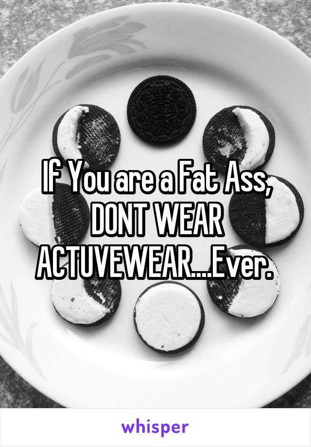 If You are a Fat Ass, DONT WEAR ACTUVEWEAR....Ever.