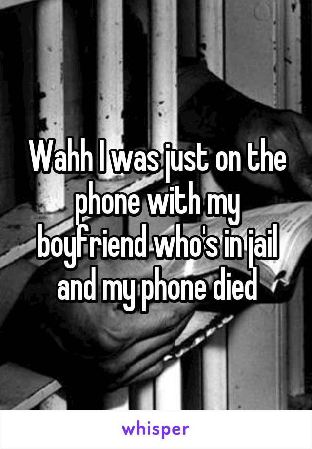 Wahh I was just on the phone with my boyfriend who's in jail and my phone died