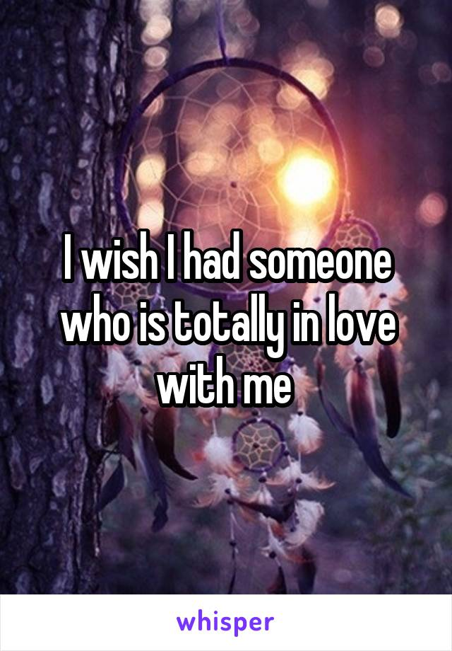 I wish I had someone who is totally in love with me