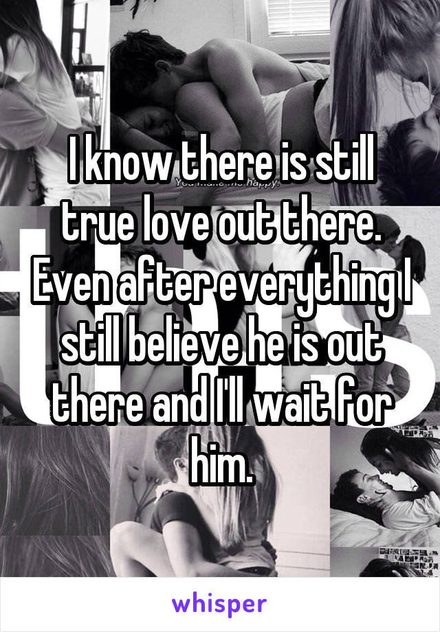 I know there is still true love out there. Even after everything I still believe he is out there and I'll wait for him.