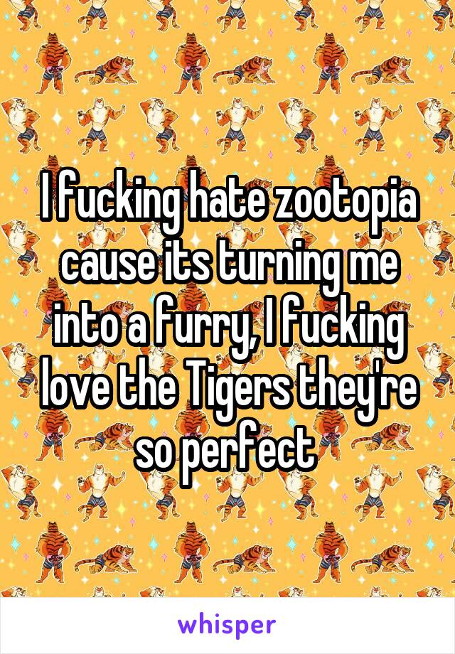 I fucking hate zootopia cause its turning me into a furry, I fucking love the Tigers they're so perfect