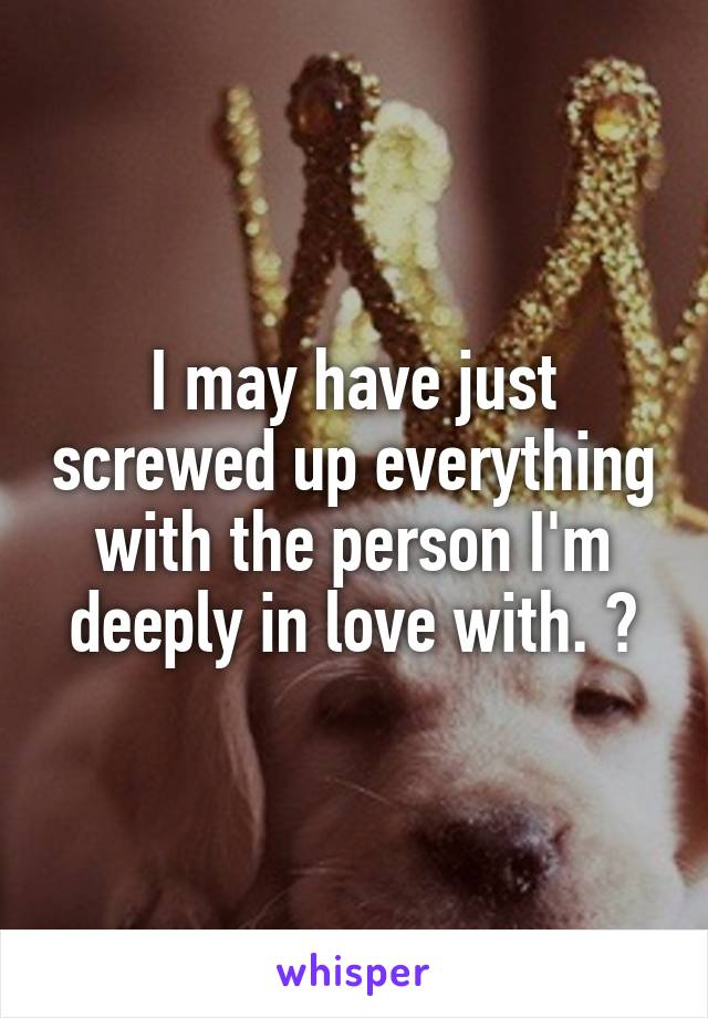 I may have just screwed up everything with the person I'm deeply in love with. 💔