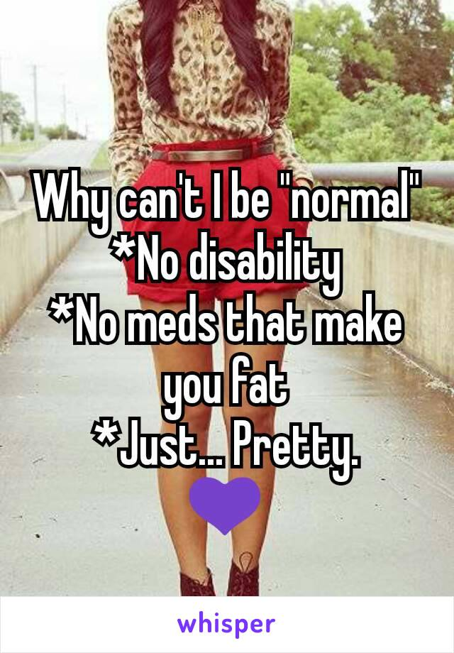 """Why can't I be """"normal"""" *No disability *No meds that make you fat *Just... Pretty. 💜"""