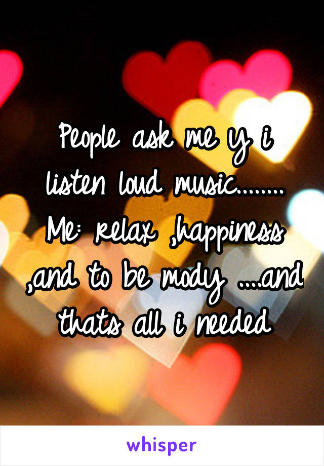 People ask me y i listen loud music........ Me: relax ,happiness ,and to be mody ....and thats all i needed
