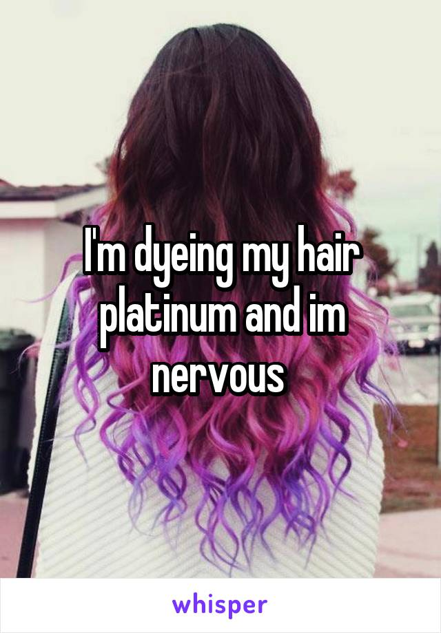 I'm dyeing my hair platinum and im nervous