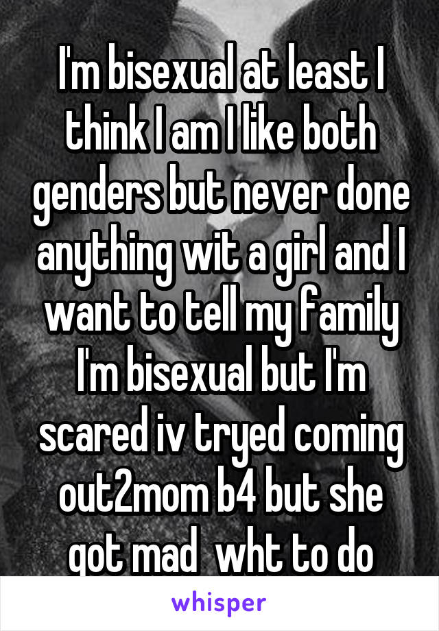 I'm bisexual at least I think I am I like both genders but never done anything wit a girl and I want to tell my family I'm bisexual but I'm scared iv tryed coming out2mom b4 but she got mad  wht to do