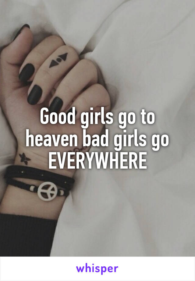Good girls go to heaven bad girls go EVERYWHERE