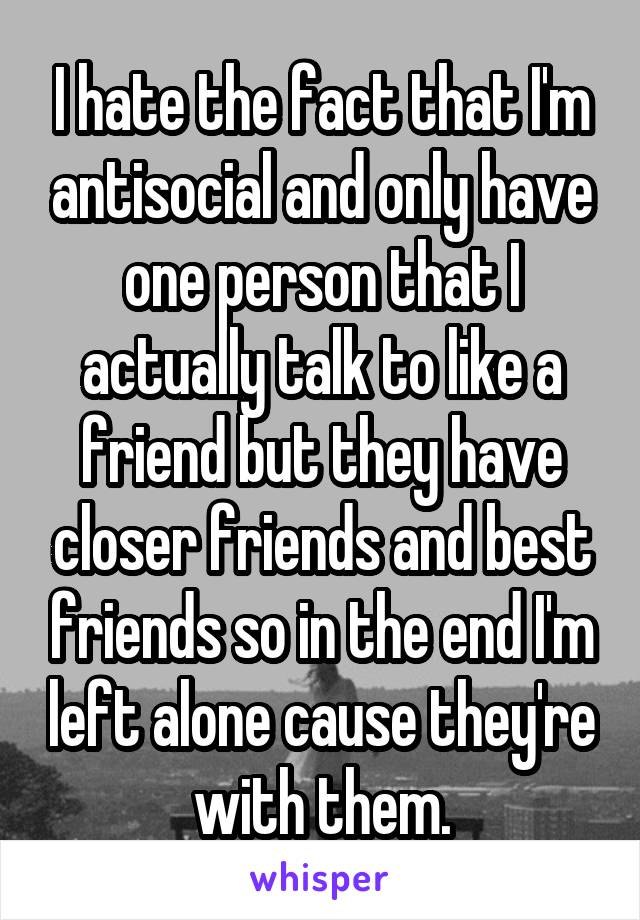 I hate the fact that I'm antisocial and only have one person that I actually talk to like a friend but they have closer friends and best friends so in the end I'm left alone cause they're with them.
