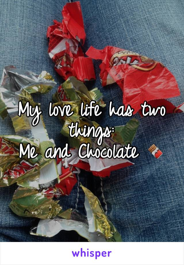 My love life has two things: Me and Chocolate 🍫