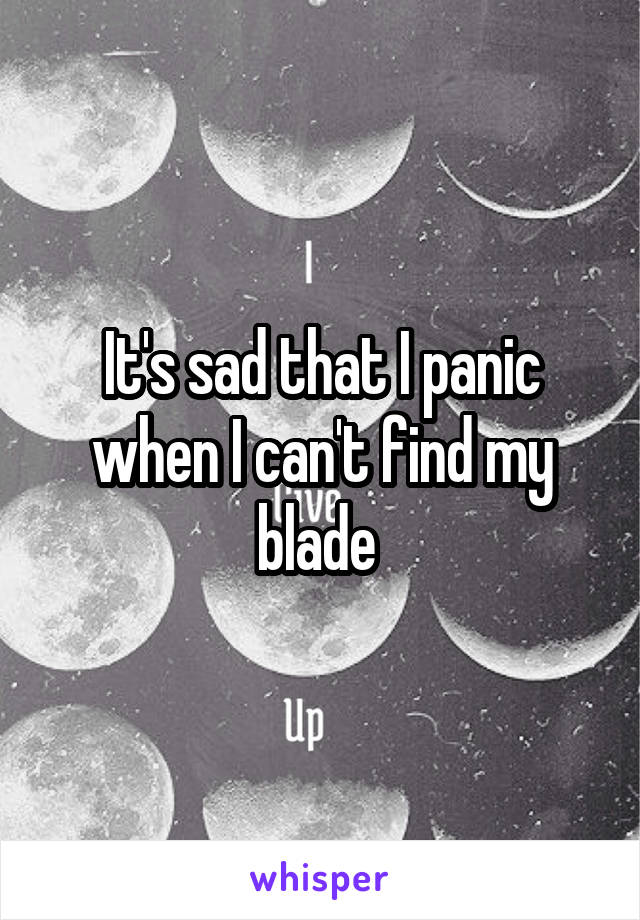 It's sad that I panic when I can't find my blade