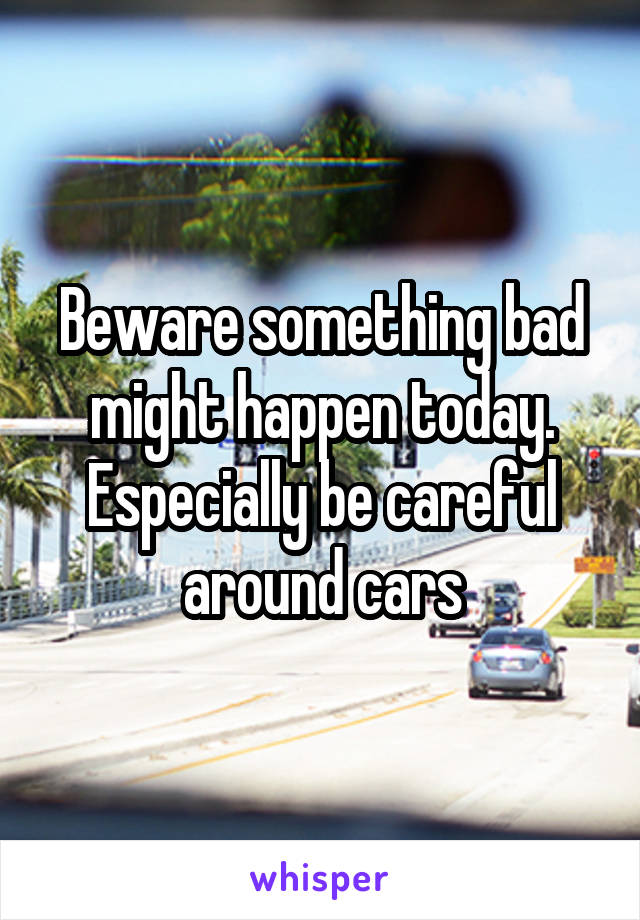 Beware something bad might happen today. Especially be careful around cars