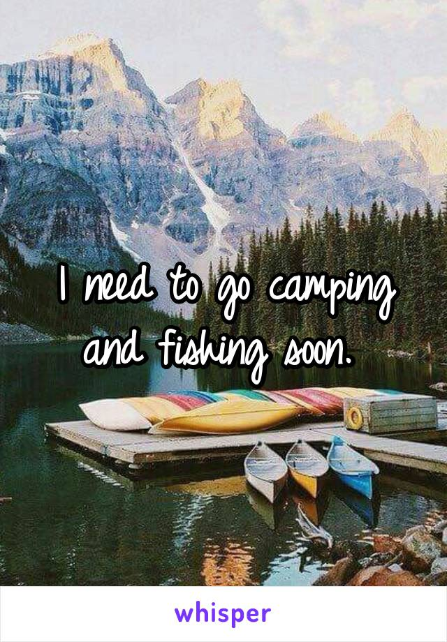 I need to go camping and fishing soon.