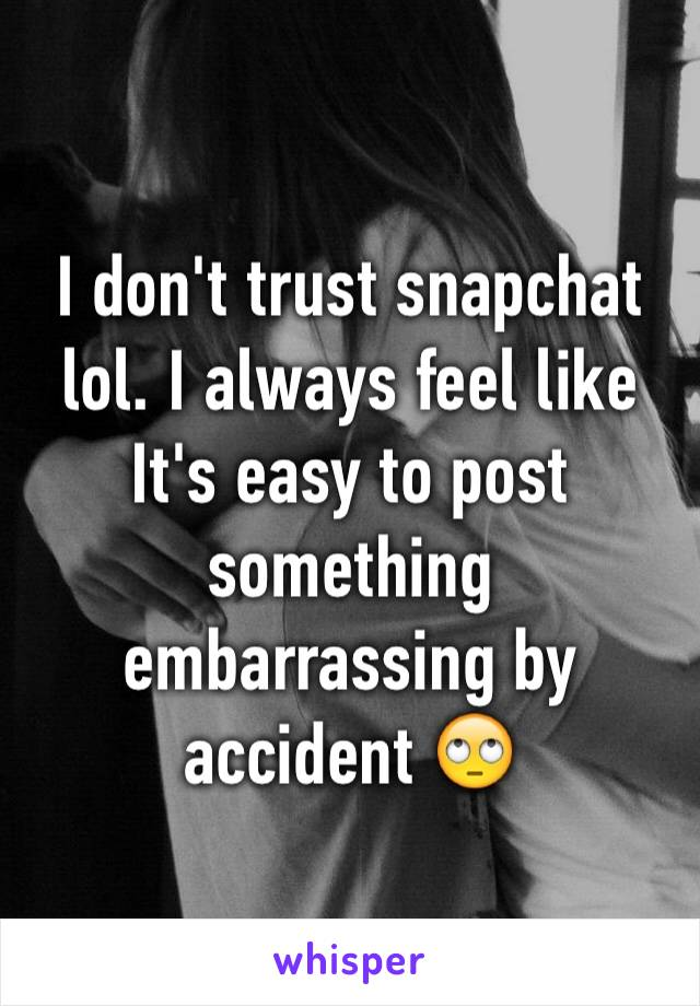 I don't trust snapchat lol. I always feel like It's easy to post something embarrassing by accident 🙄