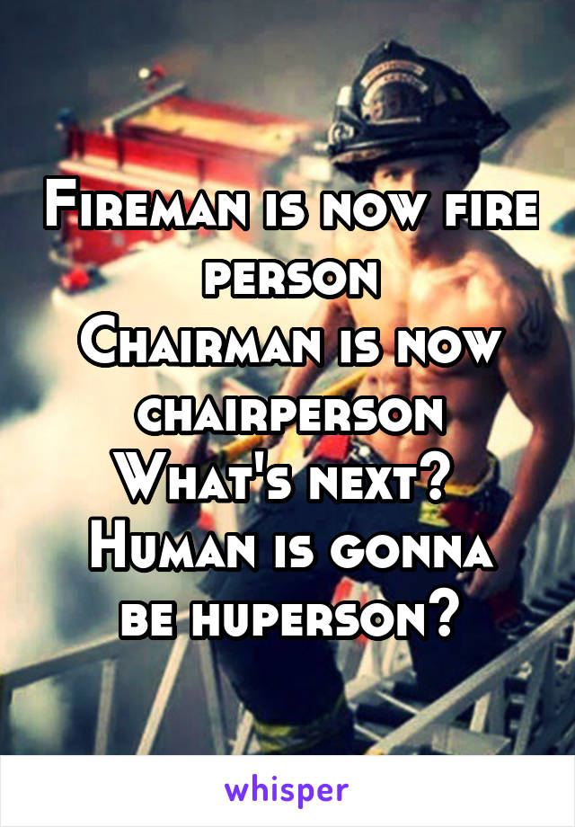 Fireman is now fire person Chairman is now chairperson What's next?  Human is gonna be huperson?