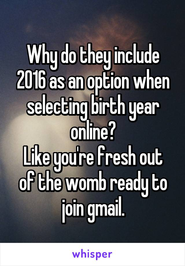 Why do they include 2016 as an option when selecting birth year online? Like you're fresh out of the womb ready to join gmail.