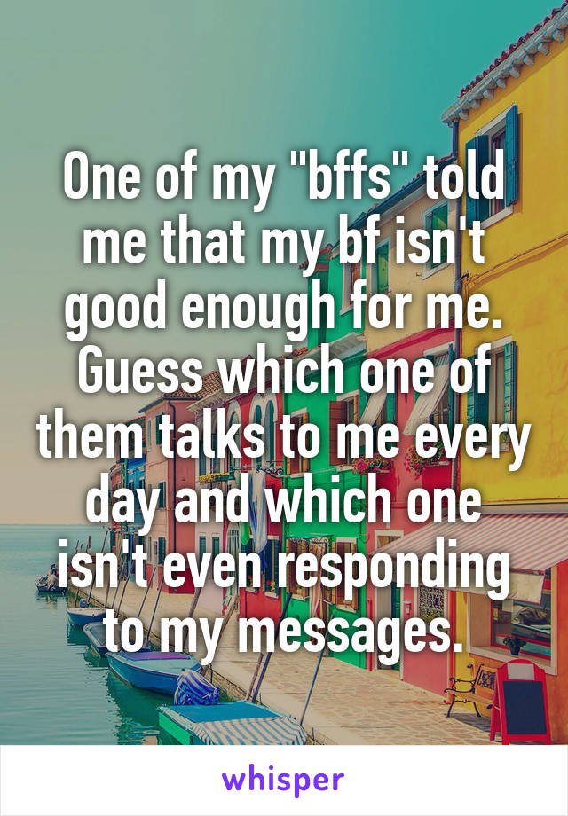 """One of my """"bffs"""" told me that my bf isn't good enough for me. Guess which one of them talks to me every day and which one isn't even responding to my messages."""