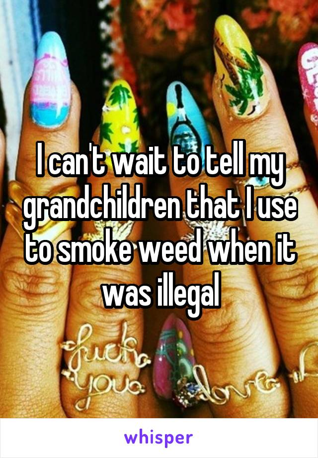 I can't wait to tell my grandchildren that I use to smoke weed when it was illegal