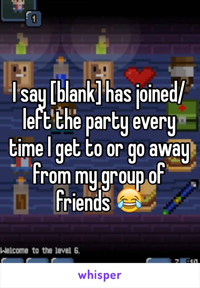 I say [blank] has joined/ left the party every time I get to or go away from my group of friends 😂