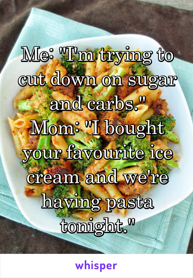 """Me: """"I'm trying to cut down on sugar and carbs."""" Mom: """"I bought your favourite ice cream and we're having pasta tonight."""""""