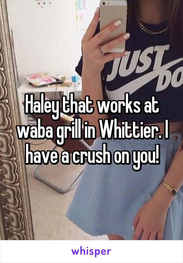 Haley that works at waba grill in Whittier. I have a crush on you!