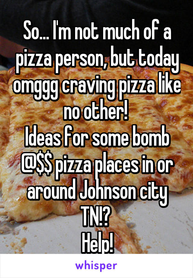 So... I'm not much of a pizza person, but today omggg craving pizza like no other!  Ideas for some bomb @$$ pizza places in or around Johnson city TN!?  Help!