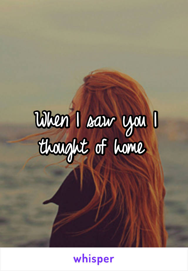 When I saw you I thought of home