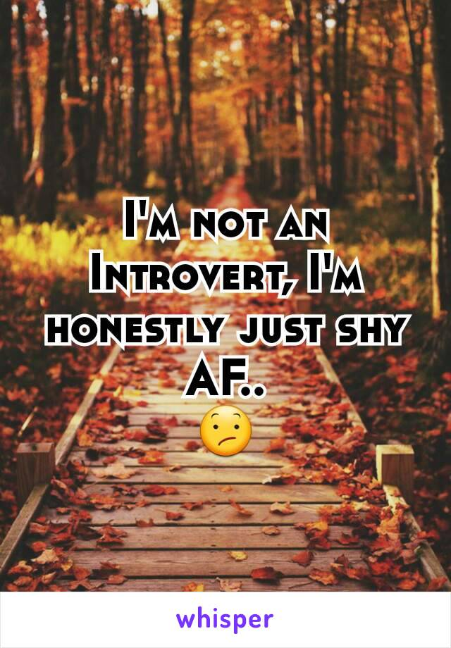 I'm not an Introvert, I'm honestly just shy AF.. 😕